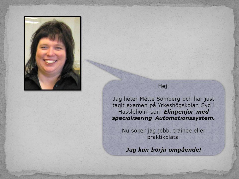Hej! Jag heter Mette Sömberg och har just tagit examen på Yrkeshögskolan Syd i Hässleholm som Elingenjör med specialisering Automationssystem. Nu söke