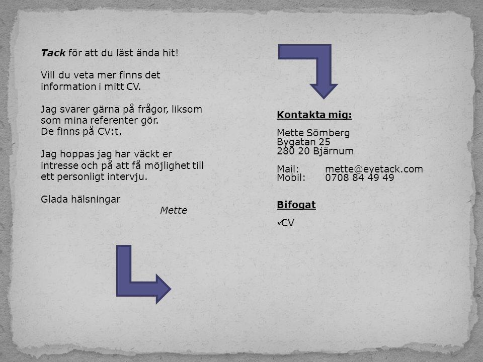 Kontakta mig: Mette Sömberg Bygatan 25 280 20 Bjärnum Mail: mette@eyetack.com Mobil:0708 84 49 49 Bifogat  CV Tack för att du läst ända hit! Vill du