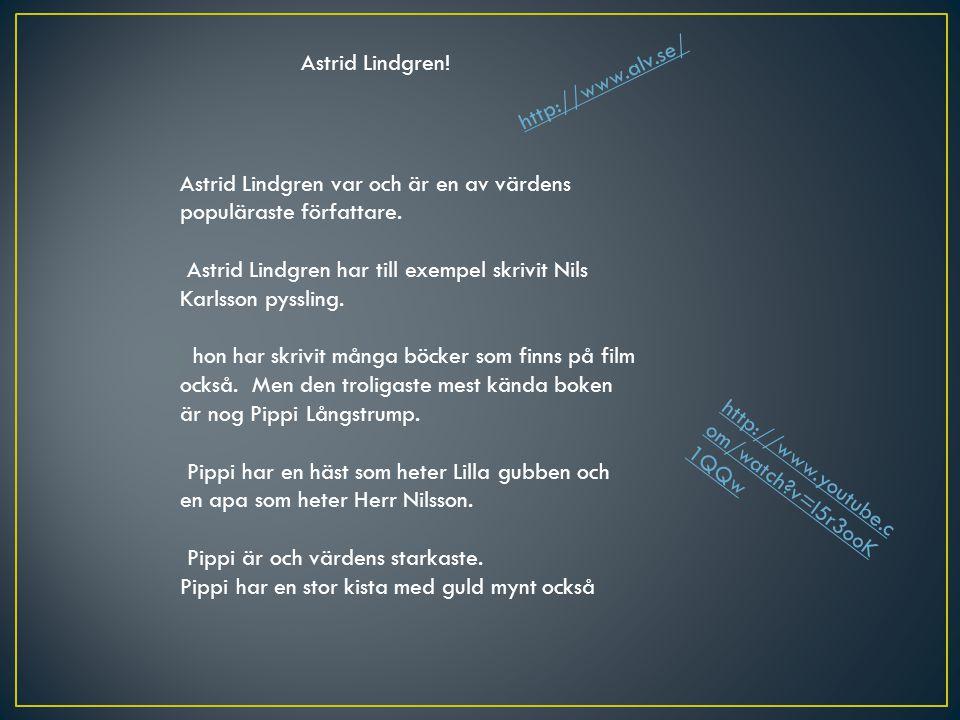 Astrid Lindgren! Astrid Lindgren var och är en av värdens populäraste författare. Astrid Lindgren har till exempel skrivit Nils Karlsson pyssling. hon