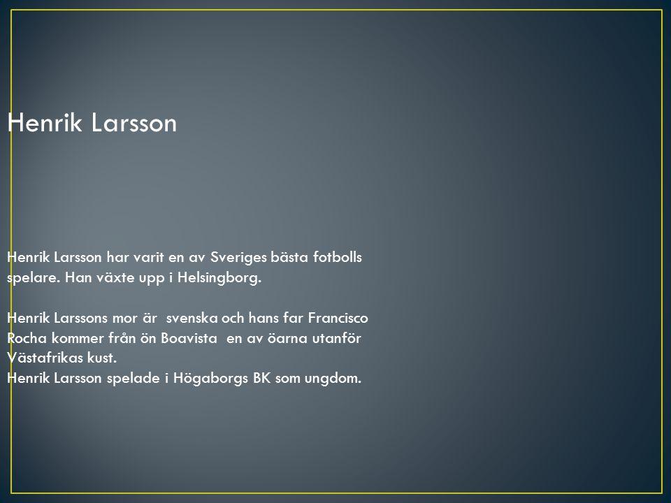 Henrik Larsson Henrik Larsson har varit en av Sveriges bästa fotbolls spelare. Han växte upp i Helsingborg. Henrik Larssons mor är svenska och hans fa