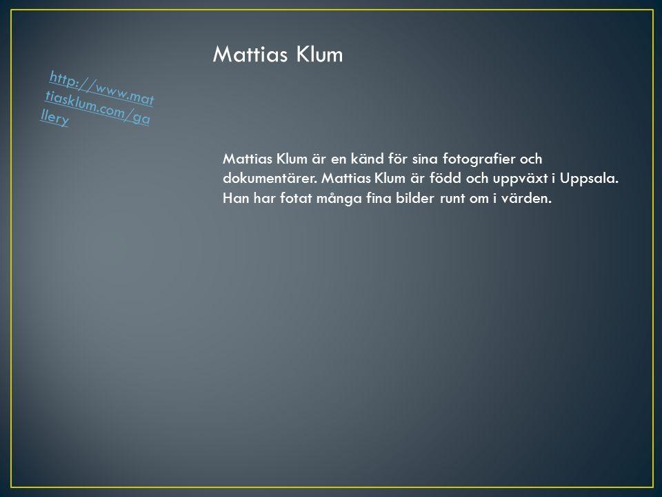 Mattias Klum Mattias Klum är en känd för sina fotografier och dokumentärer. Mattias Klum är född och uppväxt i Uppsala. Han har fotat många fina bilde