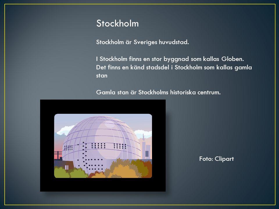 Stockholm Stockholm är Sveriges huvudstad. I Stockholm finns en stor byggnad som kallas Globen. Det finns en känd stadsdel i Stockholm som kallas gaml