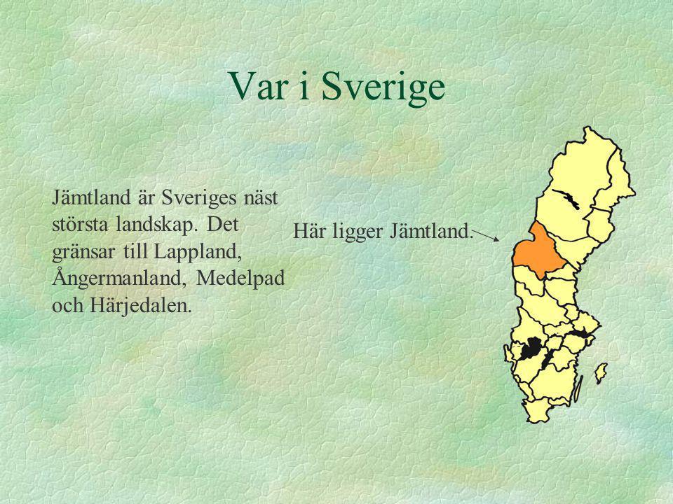 Var i Sverige Här ligger Jämtland. Jämtland är Sveriges näst största landskap. Det gränsar till Lappland, Ångermanland, Medelpad och Härjedalen.