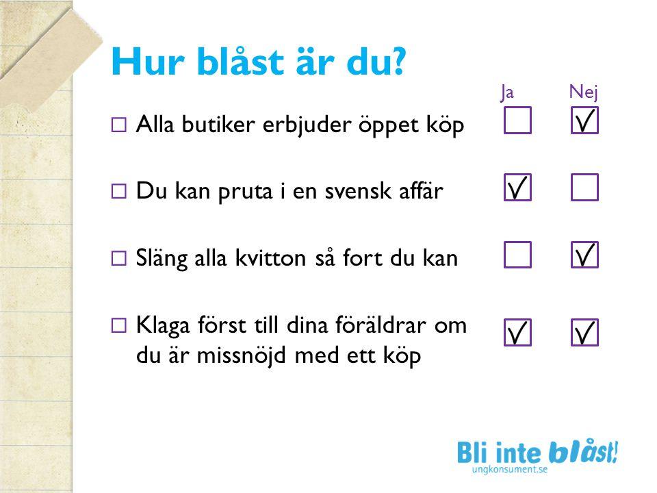Hur blåst är du?  Alla butiker erbjuder öppet köp  Du kan pruta i en svensk affär  Släng alla kvitton så fort du kan  Klaga först till dina föräld