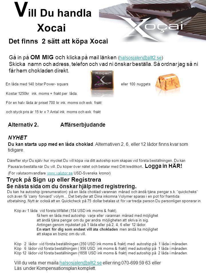 V ill Du handla Xocai Det finns 2 sätt att köpa Xocai Gå in på OM MIG och klicka på mail länken (halsosjalen@allt2.se)halsosjalen@allt2.se Skicka namn och adress, telefon och vad ni önskar beställa.