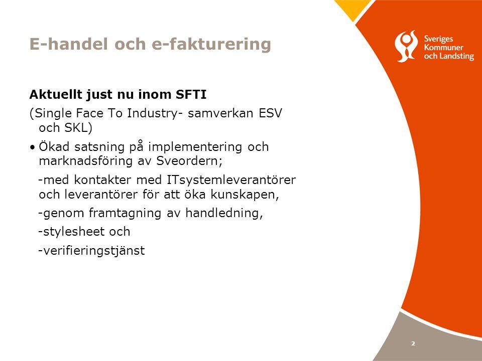 2 E-handel och e-fakturering Aktuellt just nu inom SFTI (Single Face To Industry- samverkan ESV och SKL) •Ökad satsning på implementering och marknadsföring av Sveordern; -med kontakter med ITsystemleverantörer och leverantörer för att öka kunskapen, -genom framtagning av handledning, -stylesheet och -verifieringstjänst