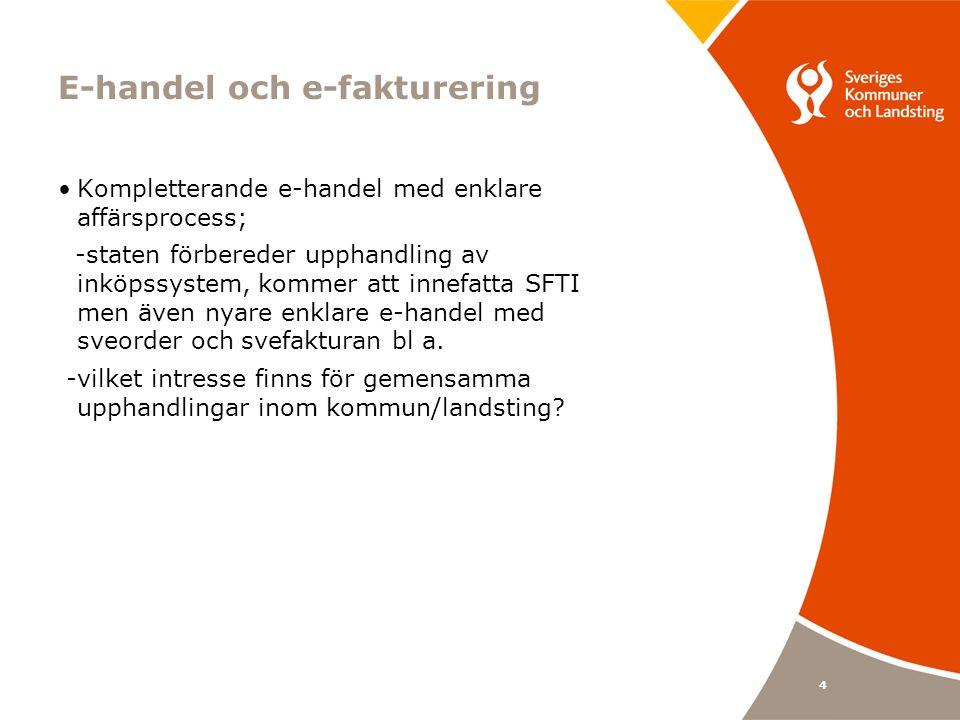 4 E-handel och e-fakturering •Kompletterande e-handel med enklare affärsprocess; -staten förbereder upphandling av inköpssystem, kommer att innefatta SFTI men även nyare enklare e-handel med sveorder och svefakturan bl a.