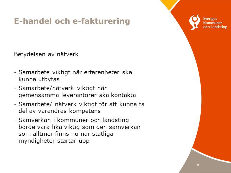 8 E-handel och e-fakturering Betydelsen av nätverk -Samarbete viktigt när erfarenheter ska kunna utbytas -Samarbete/nätverk viktigt när gemensamma leverantörer ska kontakta -Samarbete/ nätverk viktigt för att kunna ta del av varandras kompetens -Samverkan i kommuner och landsting borde vara lika viktig som den samverkan som alltmer finns nu när statliga myndigheter startar upp