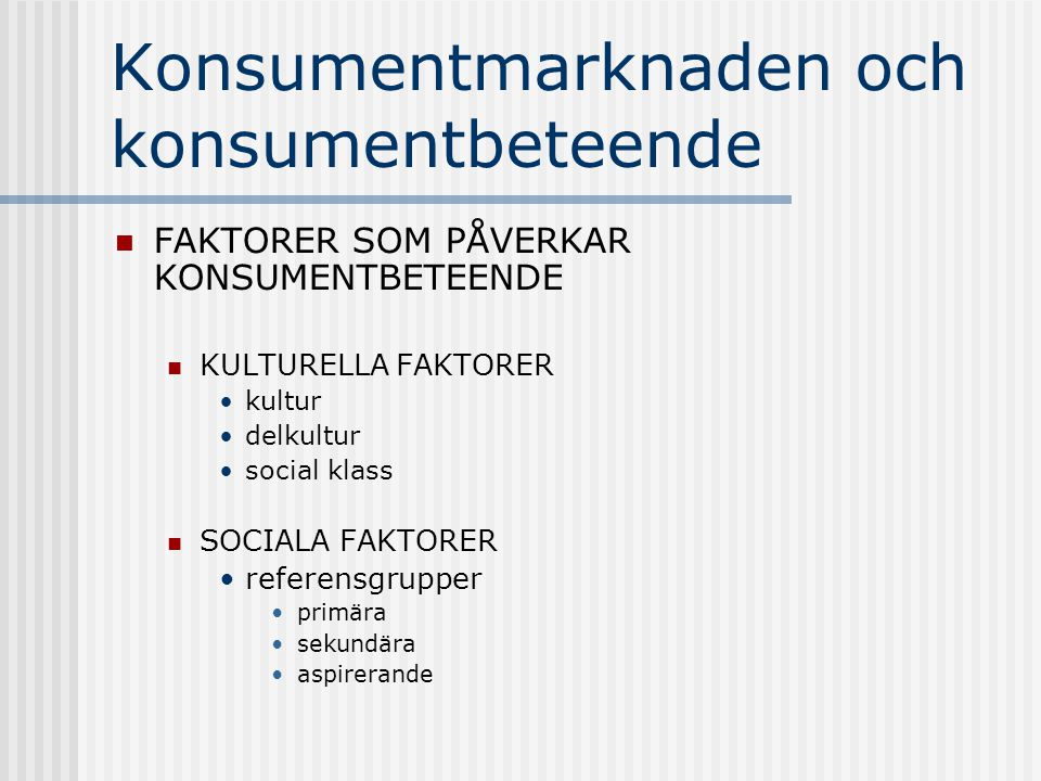 Konsumentmarknaden och konsumentbeteende  FAKTORER SOM PÅVERKAR KONSUMENTBETEENDE  KULTURELLA FAKTORER •kultur •delkultur •social klass  SOCIALA FA