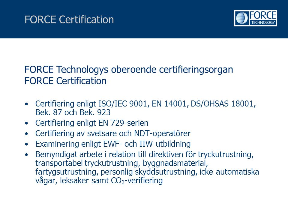 FORCE Certification •Certifiering enligt ISO/IEC 9001, EN 14001, DS/OHSAS 18001, Bek. 87 och Bek. 923 •Certifiering enligt EN 729-serien •Certifiering
