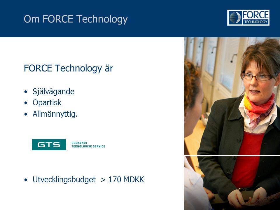 Om FORCE Technology FORCE Technology är •Självägande •Opartisk •Allmännyttig. •Utvecklingsbudget > 170 MDKK