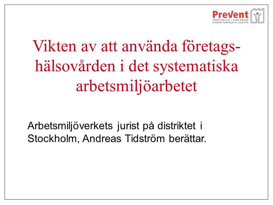 Vikten av att använda företags- hälsovården i det systematiska arbetsmiljöarbetet Arbetsmiljöverkets jurist på distriktet i Stockholm, Andreas Tidströ