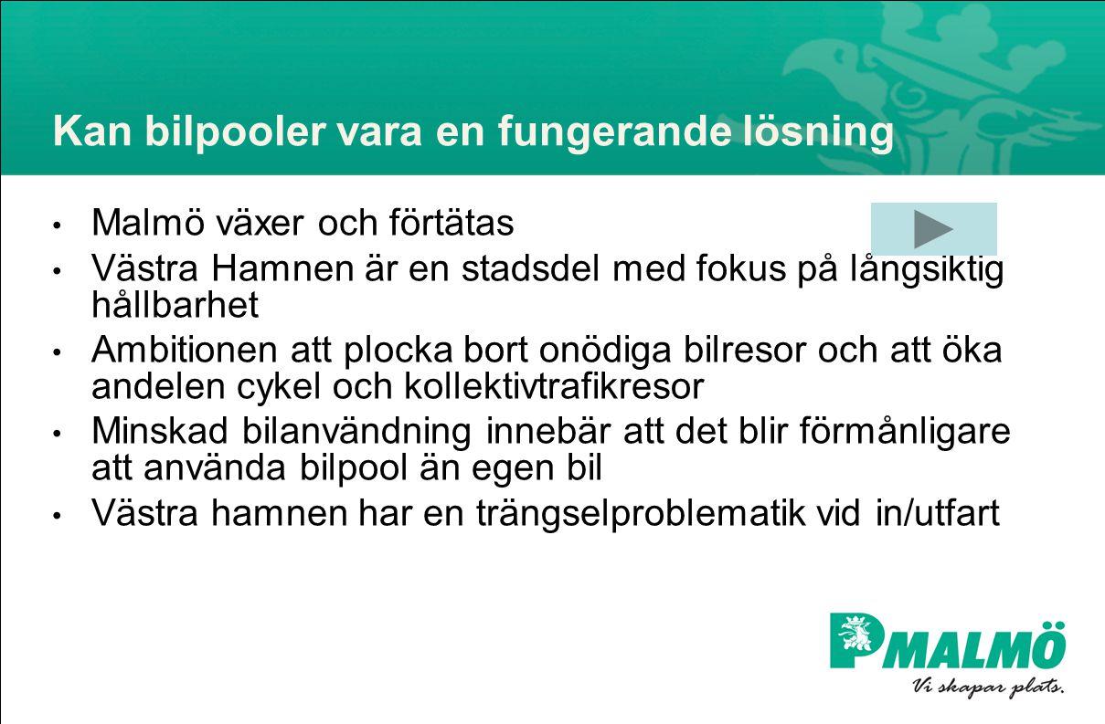 Kan bilpooler vara en fungerande lösning • Malmö växer och förtätas • Västra Hamnen är en stadsdel med fokus på långsiktig hållbarhet • Ambitionen att plocka bort onödiga bilresor och att öka andelen cykel och kollektivtrafikresor • Minskad bilanvändning innebär att det blir förmånligare att använda bilpool än egen bil • Västra hamnen har en trängselproblematik vid in/utfart