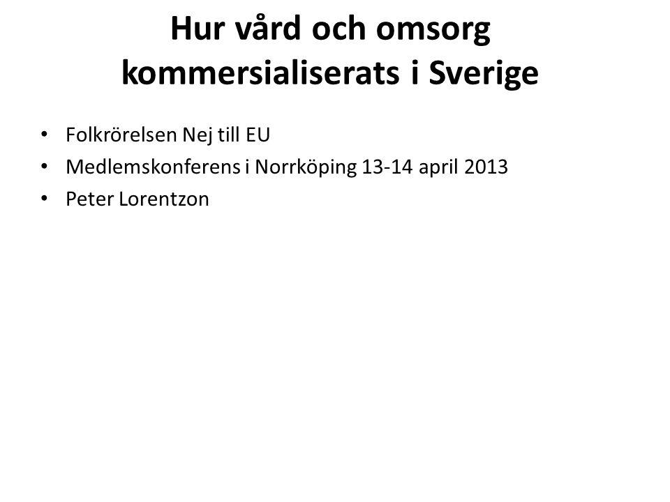 Hur vård och omsorg kommersialiserats i Sverige • Folkrörelsen Nej till EU • Medlemskonferens i Norrköping 13-14 april 2013 • Peter Lorentzon