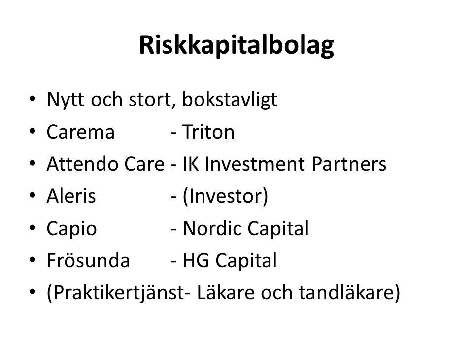 Riskkapitalbolag • Nytt och stort, bokstavligt • Carema- Triton • Attendo Care- IK Investment Partners • Aleris- (Investor) • Capio- Nordic Capital • Frösunda- HG Capital • (Praktikertjänst- Läkare och tandläkare)