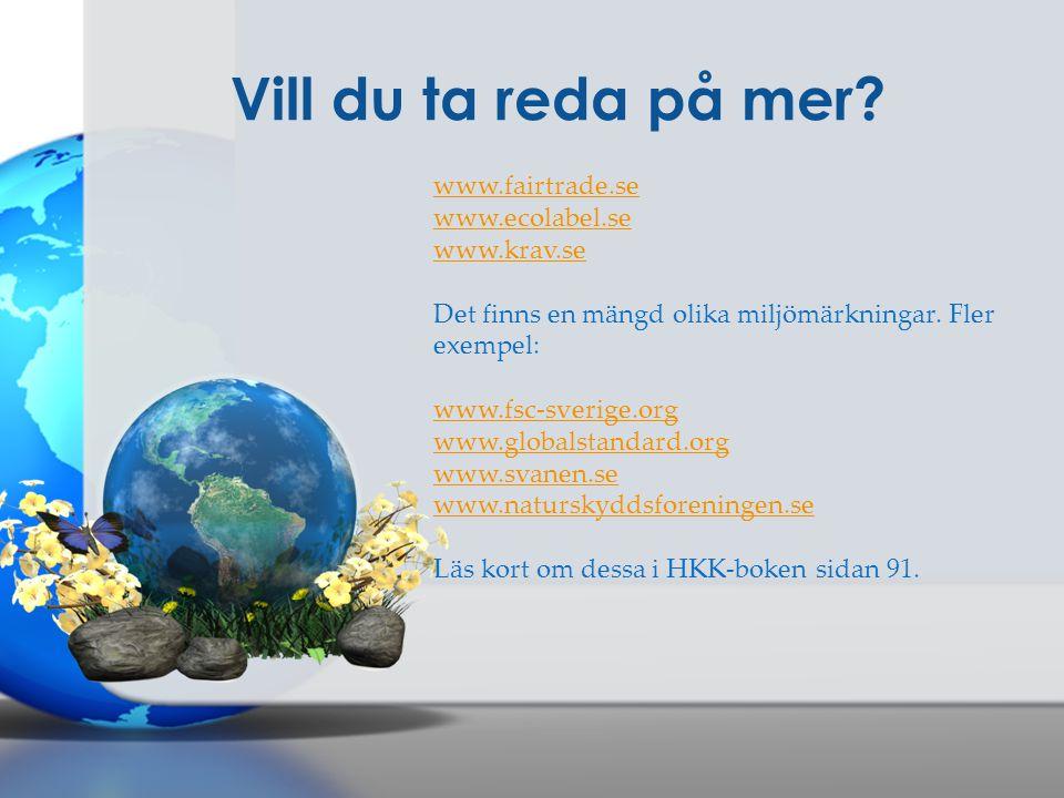 Vill du ta reda på mer? www.fairtrade.se www.ecolabel.se www.krav.se Det finns en mängd olika miljömärkningar. Fler exempel: www.fsc-sverige.org www.g