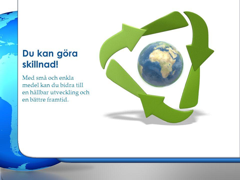 Du kan göra skillnad! Med små och enkla medel kan du bidra till en hållbar utveckling och en bättre framtid.