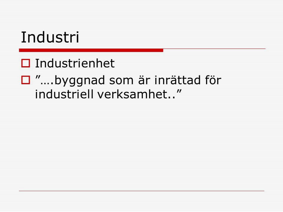 Industri  Industrienhet  ….byggnad som är inrättad för industriell verksamhet..