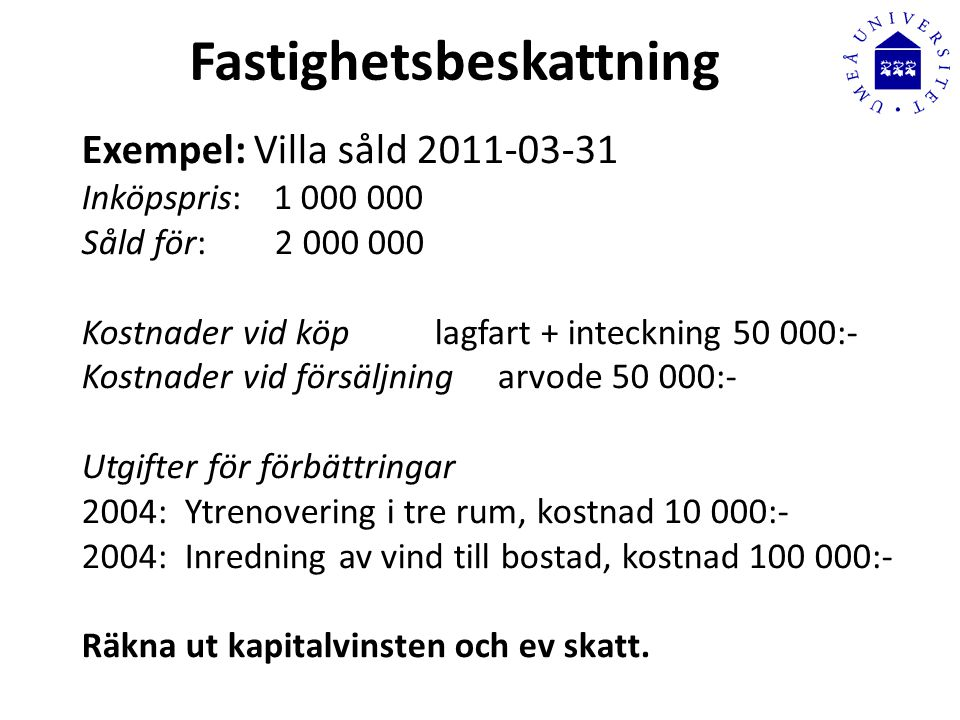Fastighetsbeskattning Exempel: Villa såld 2011-03-31 Inköpspris:1 000 000 Såld för: 2 000 000 Kostnader vid köp lagfart + inteckning 50 000:- Kostnader vid försäljning arvode 50 000:- Utgifter för förbättringar 2004: Ytrenovering i tre rum, kostnad 10 000:- 2004: Inredning av vind till bostad, kostnad 100 000:- Räkna ut kapitalvinsten och ev skatt.