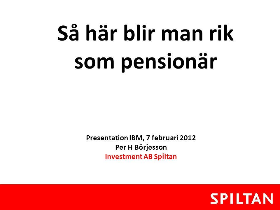Presentation IBM, 7 februari 2012 Per H Börjesson Investment AB Spiltan Så här blir man rik som pensionär