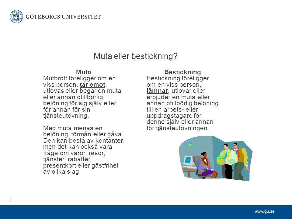 www.gu.se Muta eller bestickning? Muta Mutbrott föreligger om en viss person, tar emot, utlovas eller begär en muta eller annan otillbörlig belöning f