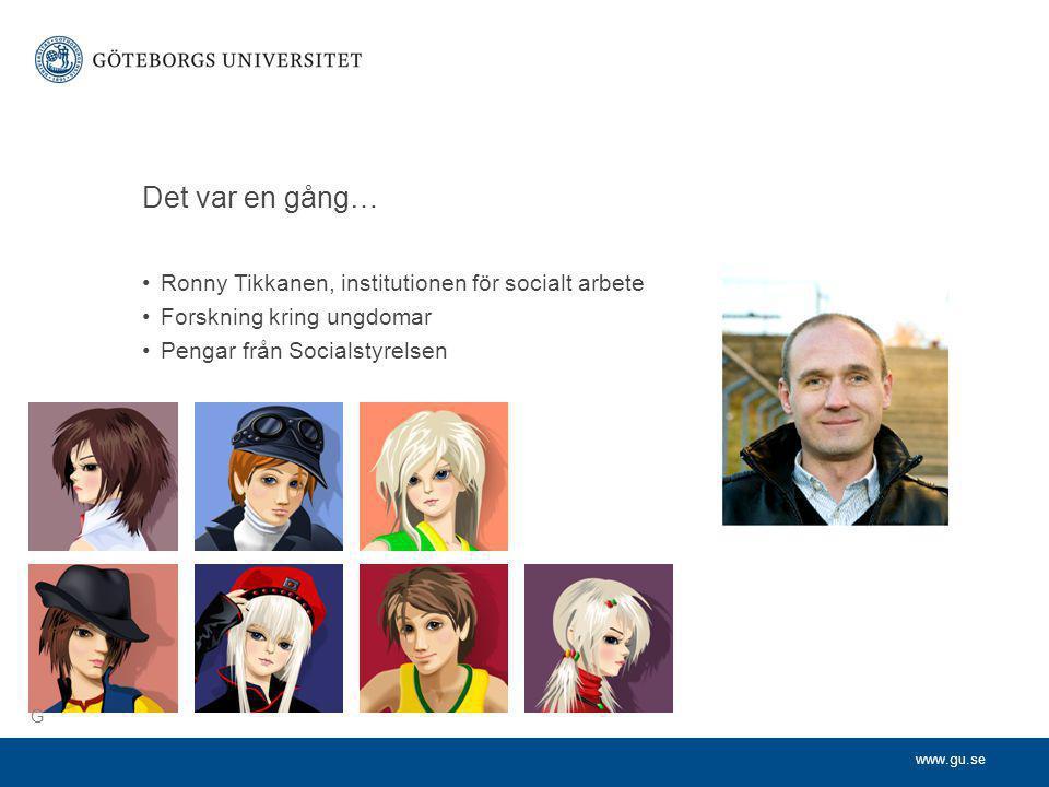 www.gu.se Det var en gång… •Ronny Tikkanen, institutionen för socialt arbete •Forskning kring ungdomar •Pengar från Socialstyrelsen G