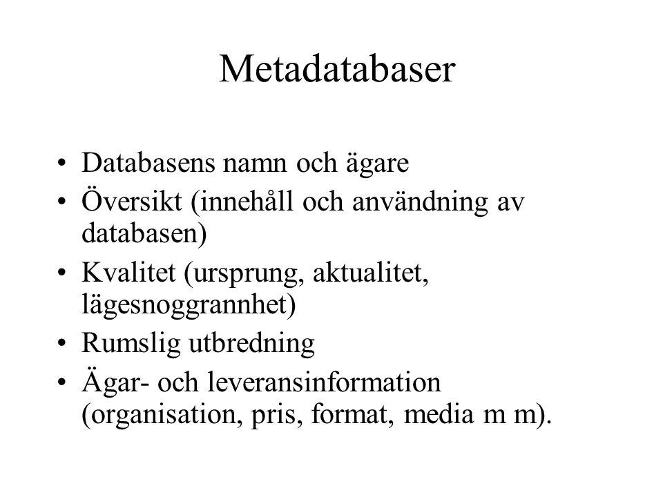 Metadatabaser •Databasens namn och ägare •Översikt (innehåll och användning av databasen) •Kvalitet (ursprung, aktualitet, lägesnoggrannhet) •Rumslig utbredning •Ägar- och leveransinformation (organisation, pris, format, media m m).