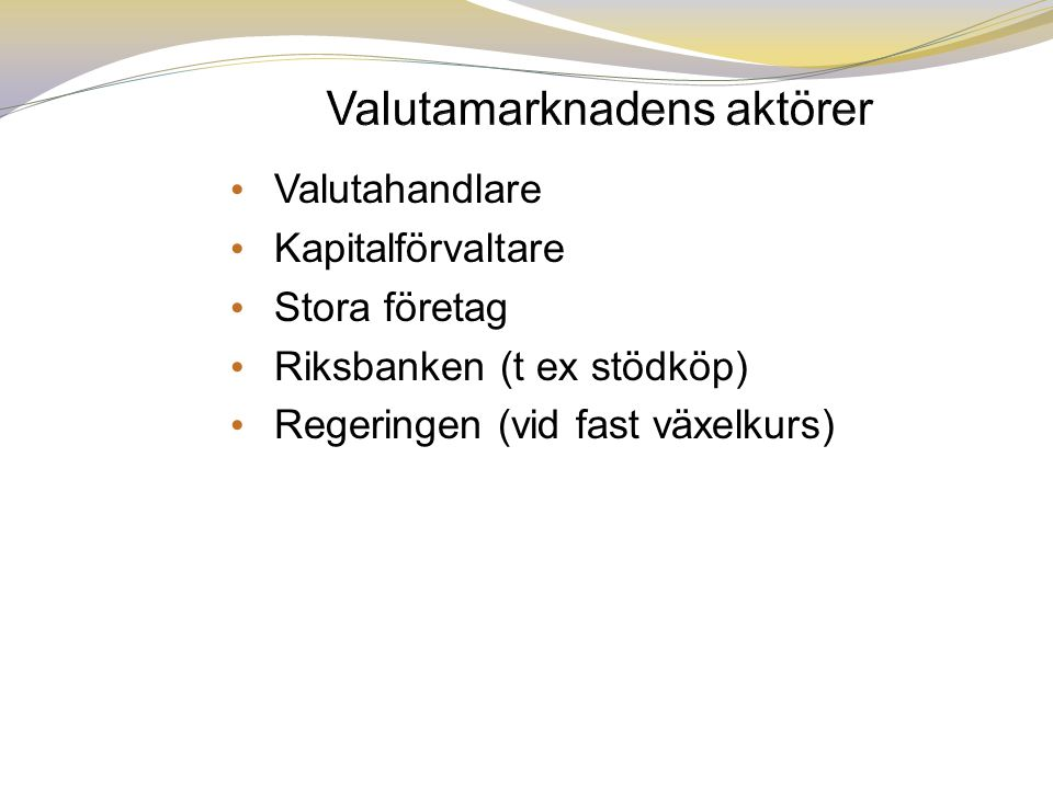 • Valutahandlare • Kapitalförvaltare • Stora företag • Riksbanken (t ex stödköp) • Regeringen (vid fast växelkurs)