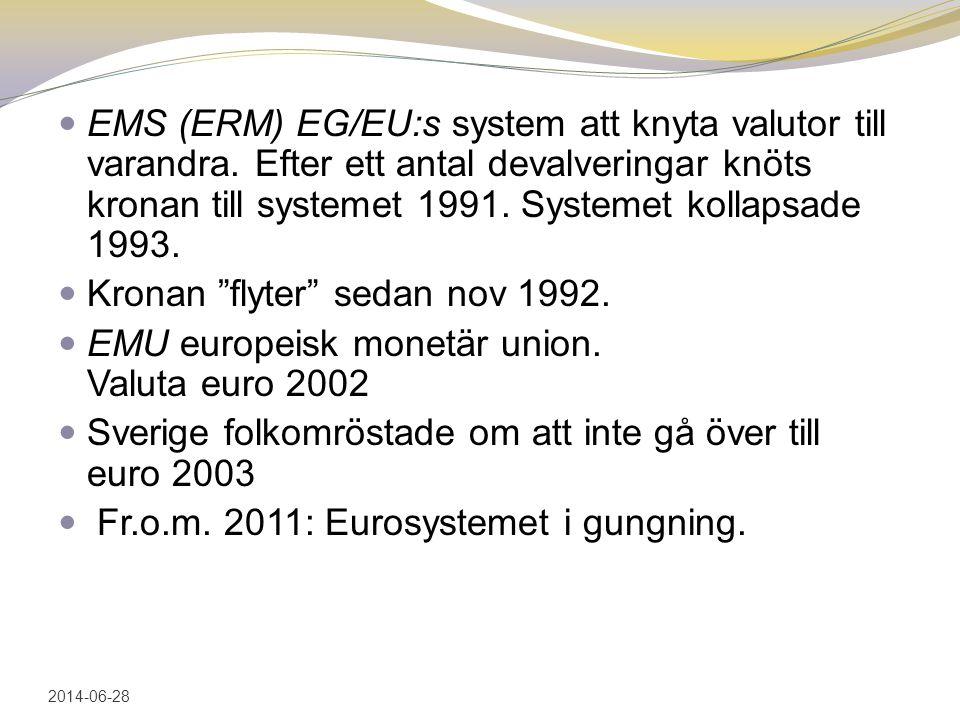 EMS (ERM) EG/EU:s system att knyta valutor till varandra. Efter ett antal devalveringar knöts kronan till systemet 1991. Systemet kollapsade 1993. 