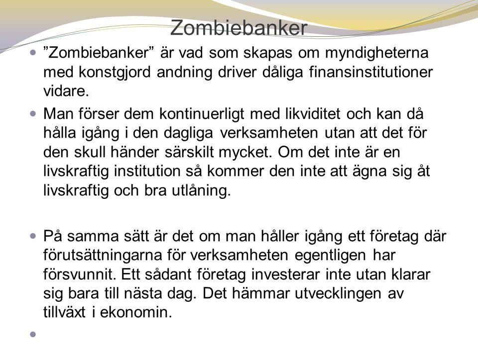"""Zombiebanker  """"Zombiebanker"""" är vad som skapas om myndigheterna med konstgjord andning driver dåliga finansinstitutioner vidare.  Man förser dem kon"""