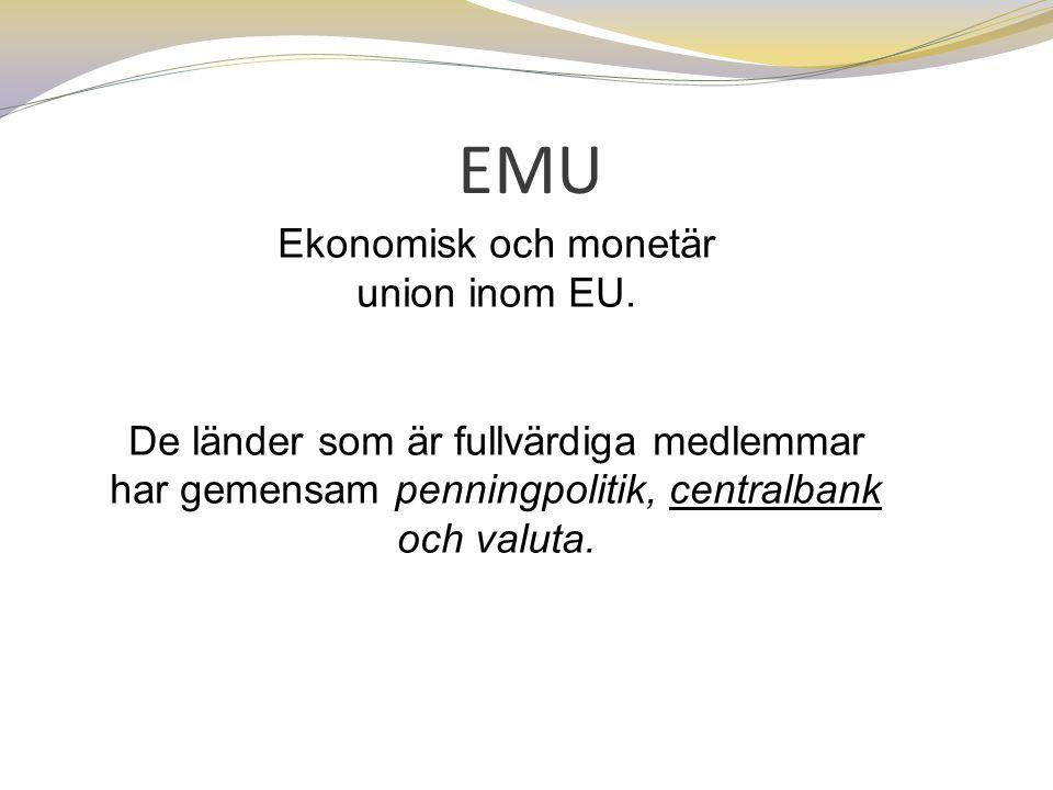 EMU Ekonomisk och monetär union inom EU. De länder som är fullvärdiga medlemmar har gemensam penningpolitik, centralbank och valuta.