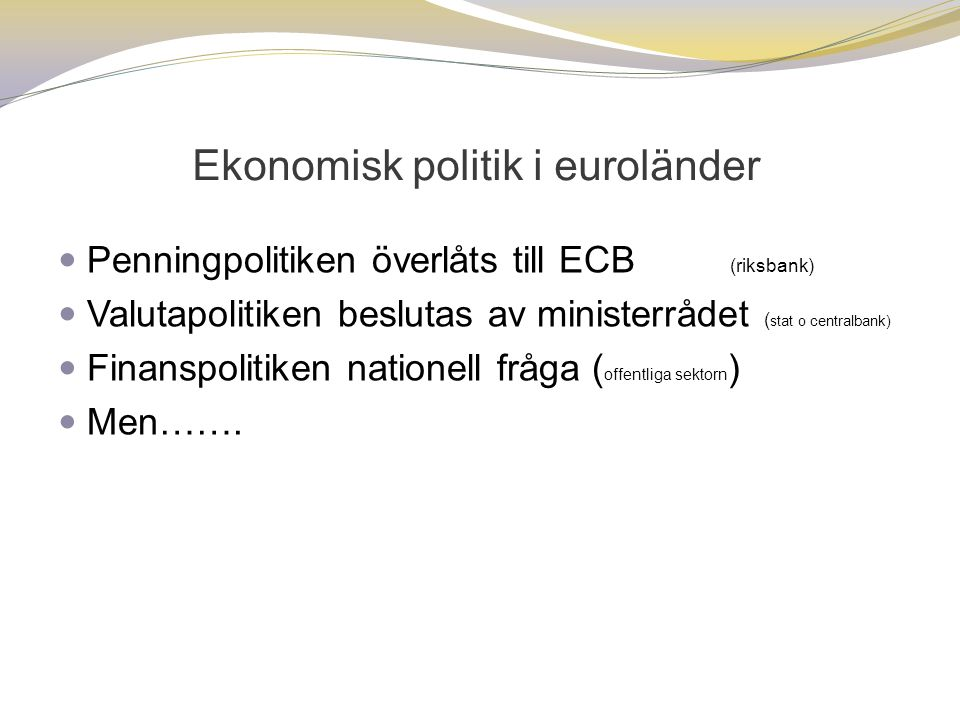 Ekonomisk politik i euroländer  Penningpolitiken överlåts till ECB (riksbank)  Valutapolitiken beslutas av ministerrådet ( stat o centralbank)  Finanspolitiken nationell fråga ( offentliga sektorn )  Men…….