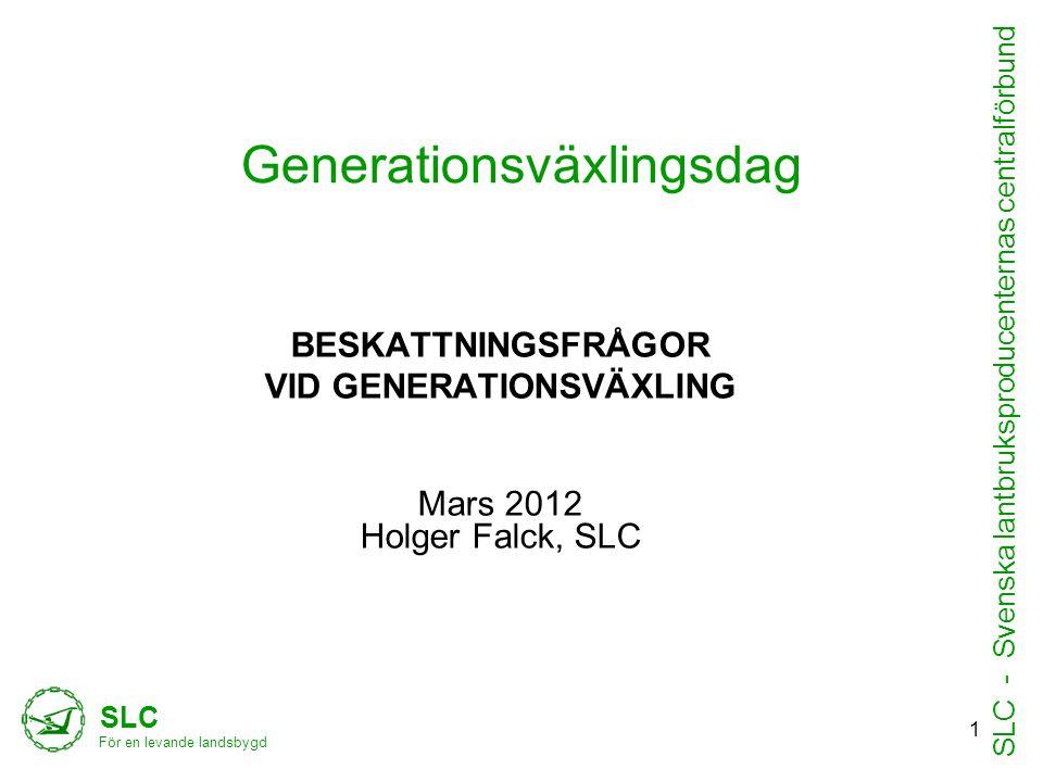 Generationsväxlingsdag BESKATTNINGSFRÅGOR VID GENERATIONSVÄXLING Mars 2012 Holger Falck, SLC SLC För en levande landsbygd SLC - Svenska lantbruksproducenternas centralförbund 1