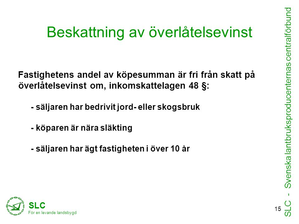 Beskattning av överlåtelsevinst Fastighetens andel av köpesumman är fri från skatt på överlåtelsevinst om, inkomskattelagen 48 §: - säljaren har bedrivit jord- eller skogsbruk - köparen är nära släkting - säljaren har ägt fastigheten i över 10 år SLC För en levande landsbygd SLC - Svenska lantbruksproducenternas centralförbund 15