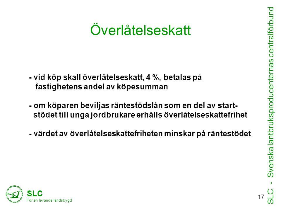 Överlåtelseskatt - vid köp skall överlåtelseskatt, 4 %, betalas på fastighetens andel av köpesumman - om köparen beviljas räntestödslån som en del av start- stödet till unga jordbrukare erhålls överlåtelseskattefrihet - värdet av överlåtelseskattefriheten minskar på räntestödet SLC För en levande landsbygd SLC - Svenska lantbruksproducenternas centralförbund 17