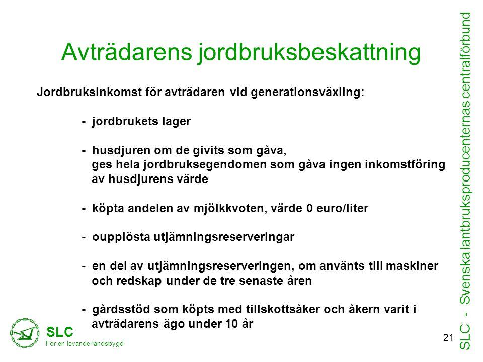 Avträdarens jordbruksbeskattning SLC För en levande landsbygd SLC - Svenska lantbruksproducenternas centralförbund Jordbruksinkomst för avträdaren vid generationsväxling: - jordbrukets lager - husdjuren om de givits som gåva, ges hela jordbruksegendomen som gåva ingen inkomstföring av husdjurens värde - köpta andelen av mjölkkvoten, värde 0 euro/liter - oupplösta utjämningsreserveringar - en del av utjämningsreserveringen, om använts till maskiner och redskap under de tre senaste åren - gårdsstöd som köpts med tillskottsåker och åkern varit i avträdarens ägo under 10 år 21