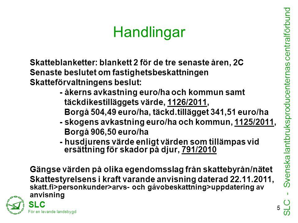 Handlingar Skatteblanketter: blankett 2 för de tre senaste åren, 2C Senaste beslutet om fastighetsbeskattningen Skatteförvaltningens beslut: - åkerns avkastning euro/ha och kommun samt täckdikestilläggets värde, 1126/2011, Borgå 504,49 euro/ha, täckd.tillägget 341,51 euro/ha - skogens avkastning euro/ha och kommun, 1125/2011, Borgå 906,50 euro/ha - husdjurens värde enligt värden som tillämpas vid ersättning för skador på djur, 791/2010 Gängse värden på olika egendomsslag från skattebyrån/nätet Skattestyrelsens i kraft varande anvisning daterad 22.11.2011, skatt.fi>personkunder>arvs- och gåvobeskattning>uppdatering av anvisning SLC För en levande landsbygd SLC - Svenska lantbruksproducenternas centralförbund 5