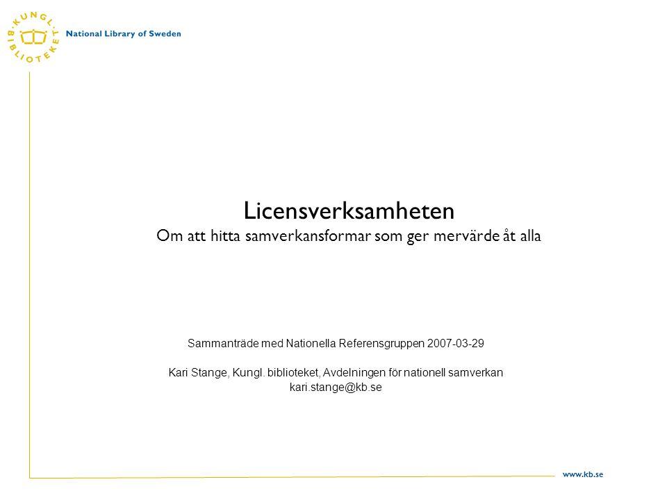 www.kb.se Licensverksamheten Om att hitta samverkansformar som ger mervärde åt alla Sammanträde med Nationella Referensgruppen 2007-03-29 Kari Stange, Kungl.
