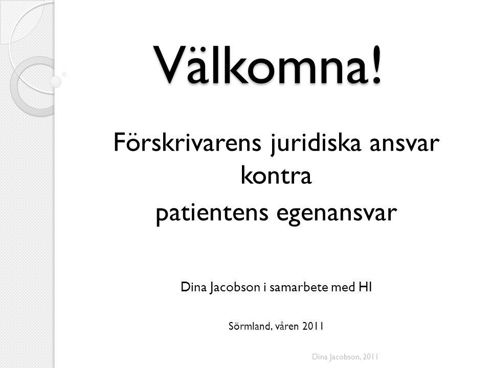 Välkomna! Förskrivarens juridiska ansvar kontra patientens egenansvar Dina Jacobson i samarbete med HI Sörmland, våren 2011 Dina Jacobson, 2011