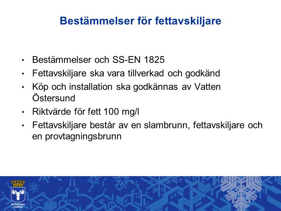 Bestämmelser för fettavskiljare • Bestämmelser och SS-EN 1825 • Fettavskiljare ska vara tillverkad och godkänd • Köp och installation ska godkännas av Vatten Östersund • Riktvärde för fett 100 mg/l • Fettavskiljare består av en slambrunn, fettavskiljare och en provtagningsbrunn