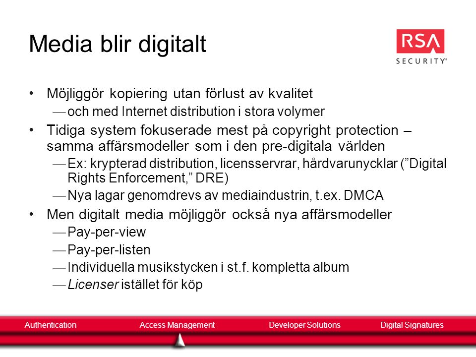 AuthenticationAccess ManagementDigital SignaturesDeveloper Solutions Digital rättighetshantering inom mediaindustrin •Flertal system i bruk idag —Content Scrambling System, CSS • Knäckt 1999, men fortfarande i bruk —CPPM (Copy-Protection for Pre-recorded Media) • Vidareutveckling av CPPM.
