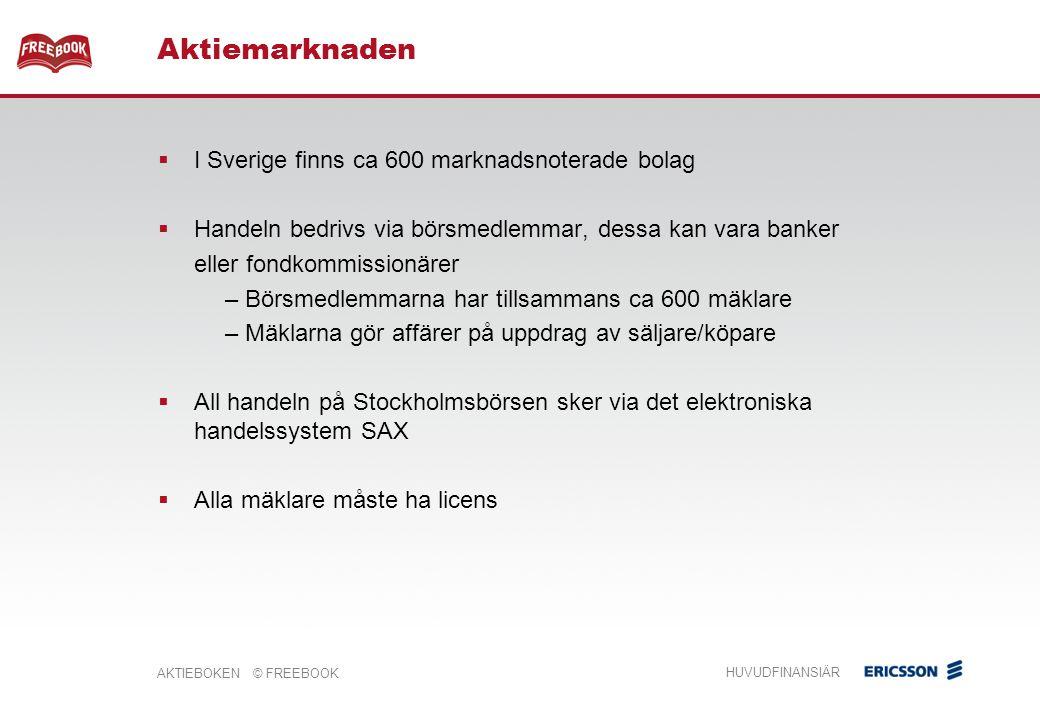 AKTIEBOKEN © FREEBOOK HUVUDFINANSIÄR  I Sverige finns ca 600 marknadsnoterade bolag  Handeln bedrivs via börsmedlemmar, dessa kan vara banker eller fondkommissionärer – Börsmedlemmarna har tillsammans ca 600 mäklare – Mäklarna gör affärer på uppdrag av säljare/köpare  All handeln på Stockholmsbörsen sker via det elektroniska handelssystem SAX  Alla mäklare måste ha licens Aktiemarknaden