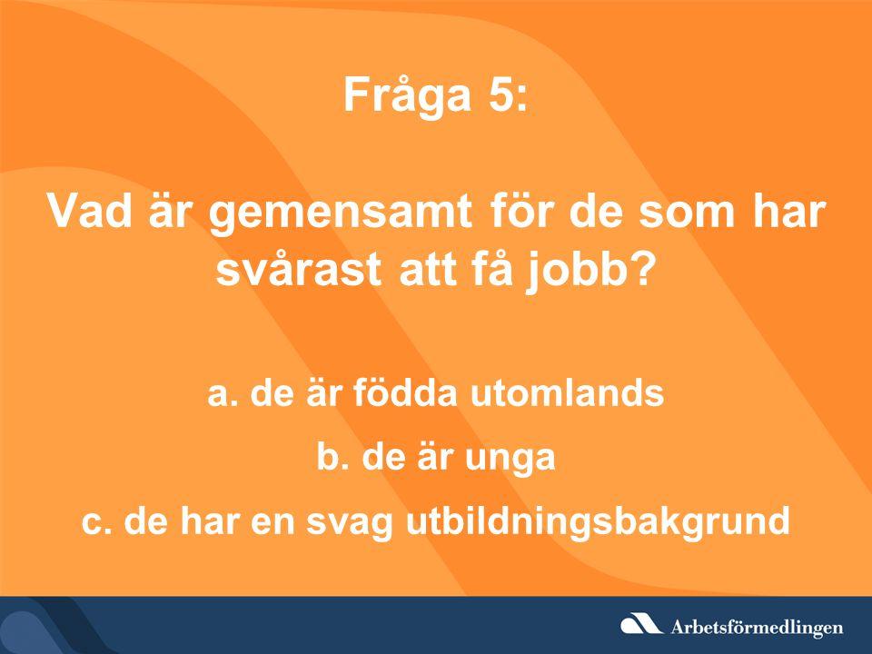 Fråga 5: Vad är gemensamt för de som har svårast att få jobb? a. de är födda utomlands b. de är unga c. de har en svag utbildningsbakgrund