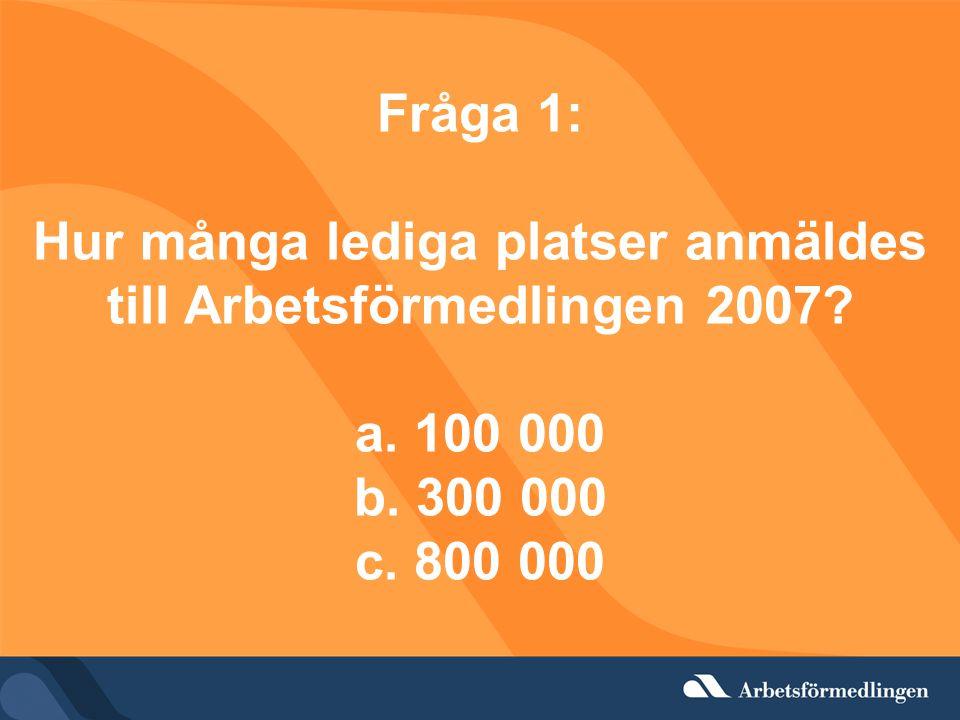 Fråga 1: Hur många lediga platser anmäldes till Arbetsförmedlingen 2007? a. 100 000 b. 300 000 c. 800 000