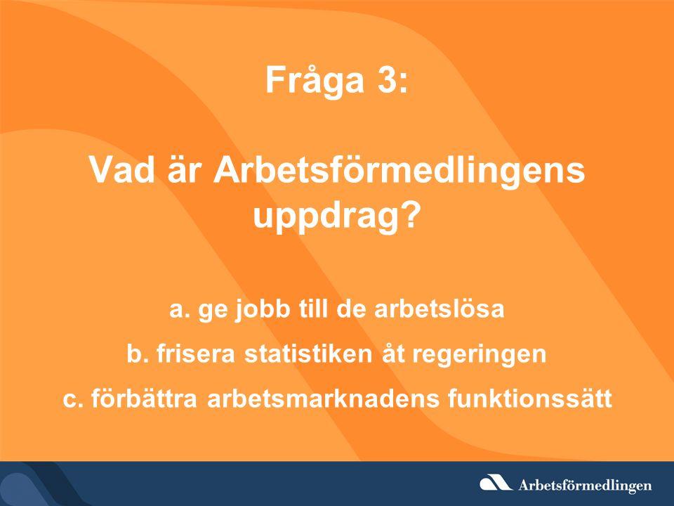 Fråga 3: Vad är Arbetsförmedlingens uppdrag? a. ge jobb till de arbetslösa b. frisera statistiken åt regeringen c. förbättra arbetsmarknadens funktion