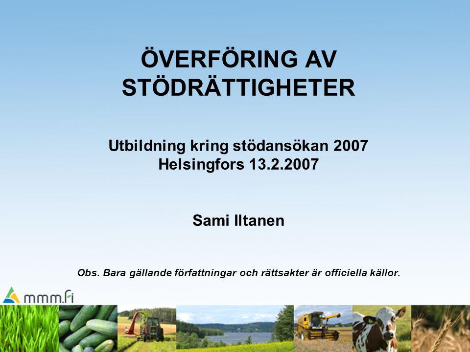 ÖVERFÖRING AV STÖDRÄTTIGHETER Utbildning kring stödansökan 2007 Helsingfors 13.2.2007 Sami Iltanen Obs. Bara gällande författningar och rättsakter är