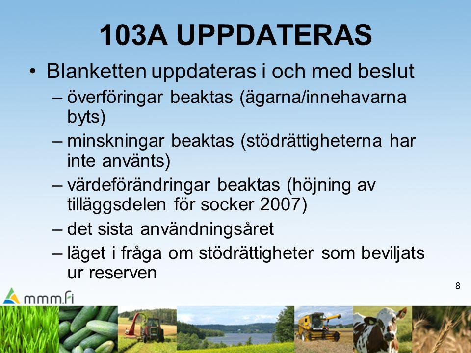 8 103A UPPDATERAS •Blanketten uppdateras i och med beslut –överföringar beaktas (ägarna/innehavarna byts) –minskningar beaktas (stödrättigheterna har
