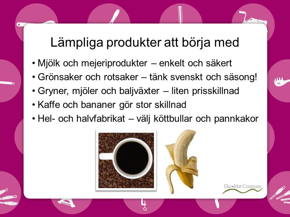Lämpliga produkter att börja med •Mjölk och mejeriprodukter – enkelt och säkert •Grönsaker och rotsaker – tänk svenskt och säsong.