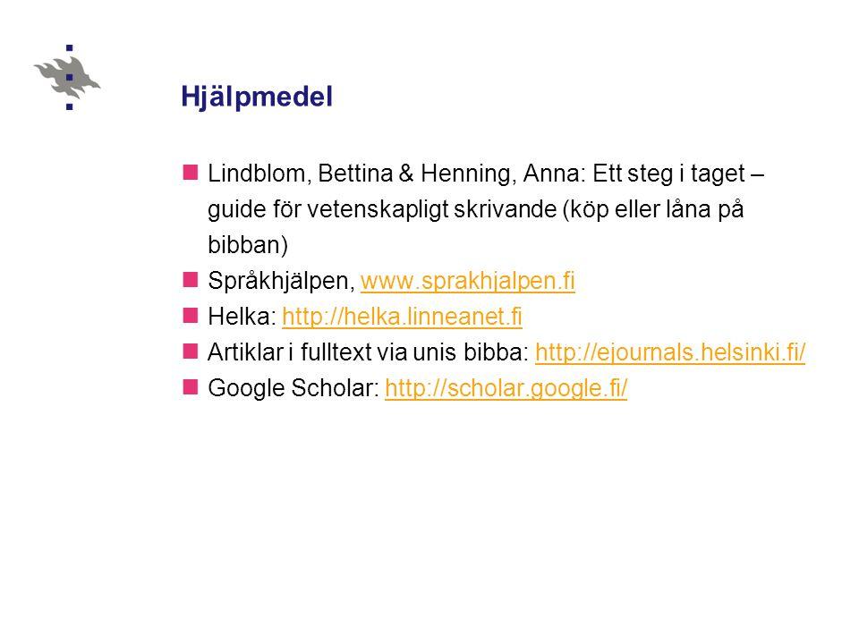 Hjälpmedel  Lindblom, Bettina & Henning, Anna: Ett steg i taget – guide för vetenskapligt skrivande (köp eller låna på bibban)  Språkhjälpen, www.sprakhjalpen.fiwww.sprakhjalpen.fi  Helka: http://helka.linneanet.fihttp://helka.linneanet.fi  Artiklar i fulltext via unis bibba: http://ejournals.helsinki.fi/http://ejournals.helsinki.fi/  Google Scholar: http://scholar.google.fi/http://scholar.google.fi/