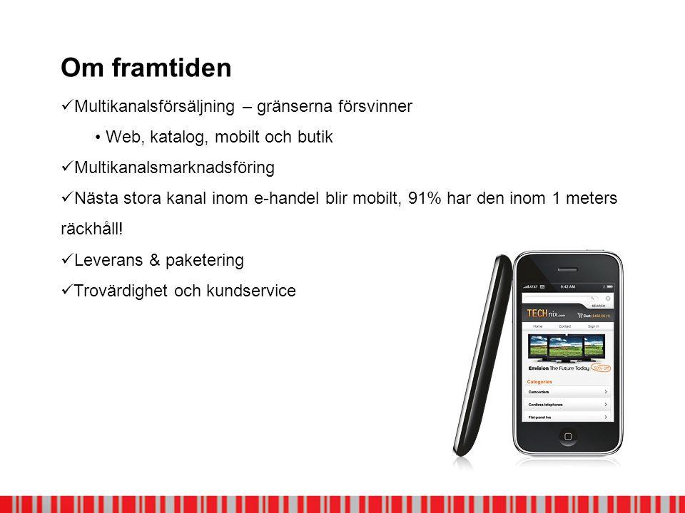 Om framtiden  Multikanalsförsäljning – gränserna försvinner • Web, katalog, mobilt och butik  Multikanalsmarknadsföring  Nästa stora kanal inom e-handel blir mobilt, 91% har den inom 1 meters räckhåll.
